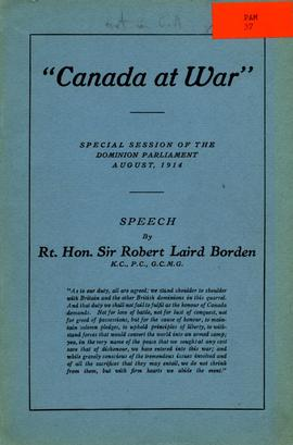"""Canada at War""; Special session of the Dominion parliament August, 1914: Speech by Rt. Hon. Sir Robert Laird Borden K.C., P.C., G.C.M.G."