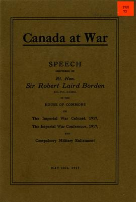 Canada at War: Speeches Delivered by Rt. Hon. Sir Robert Laird Borden in the House of Commons on ...